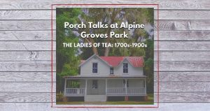plank board in background with image of older, white house with a porch, red roof. Text Porch Talks at Alpine Groves Park, The Ladies of Tea: 1700s-1900